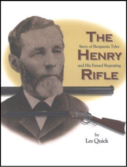 Henry Rifle, The   - The story of Benjamin Tyler Henry and his famed repeating rifle -
